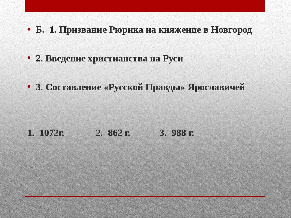 Б. 1. Призвание Рюрика на княжение в Новгород 2. Введение христианства на Ру...