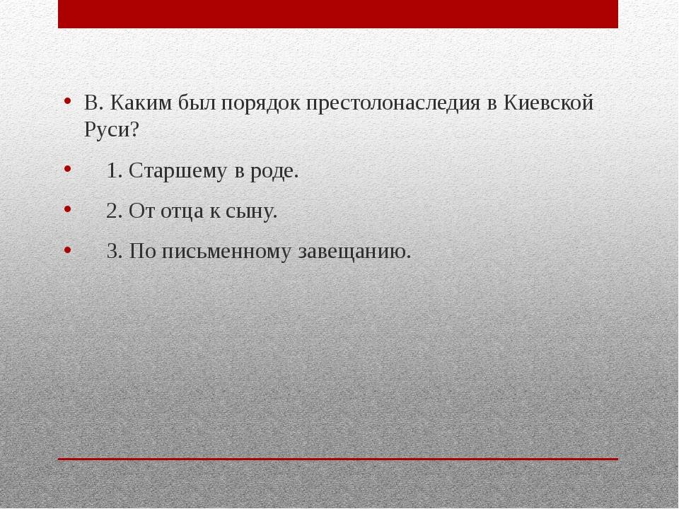 В. Каким был порядок престолонаследия в Киевской Руси? 1. Старшему в роде. 2...