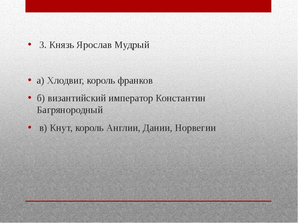 3. Князь Ярослав Мудрый а) Хлодвиг, король франков б) византийский император...