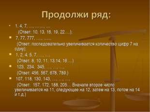 Продолжи ряд: 1, 4, 7, …, … ,.., … (Ответ: 10, 13, 16, 19, 22….); 7, 77, 777