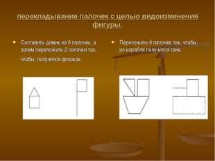 перекладывание палочек с целью видоизменения фигуры. Составить домик из 6 пал