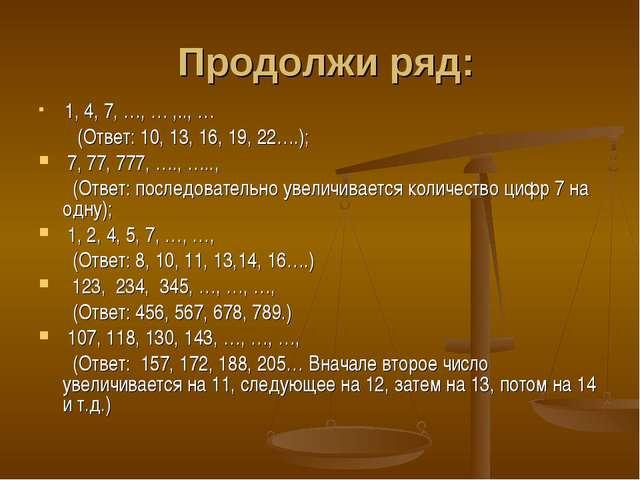 Продолжи ряд: 1, 4, 7, …, … ,.., … (Ответ: 10, 13, 16, 19, 22….); 7, 77, 777...