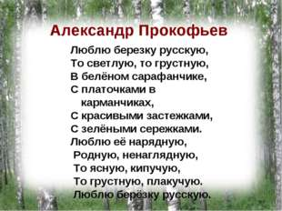 Александр Прокофьев Люблю березку русскую, То светлую, то грустную, В белёном