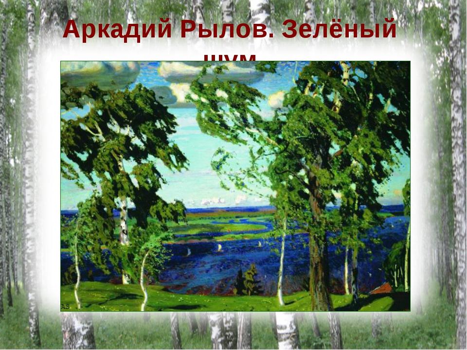Аркадий Рылов. Зелёный шум