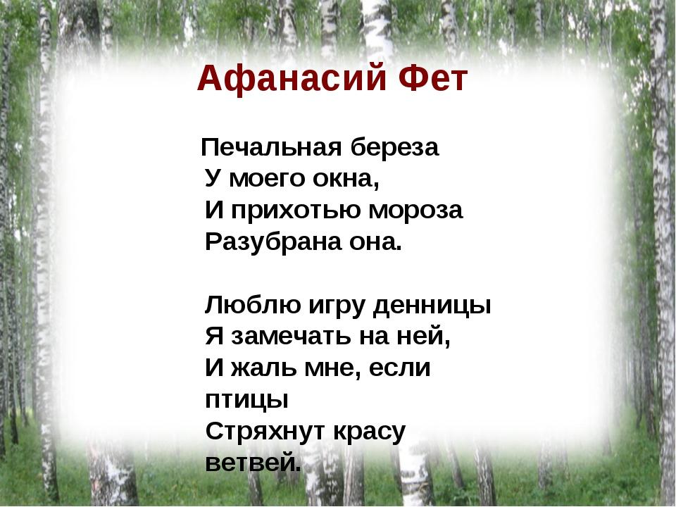 Афанасий Фет Печальная береза У моего окна, И прихотью мороза Разубрана она....