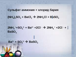 Сульфат аммония + хлорид бария (NH4)2SO4 + BaCl2  2NH4Cl + BaSO4   2NH4 ++SO