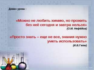 Девиз урока : «Можно не любить химию, но прожить без неё сегодня и завтра не