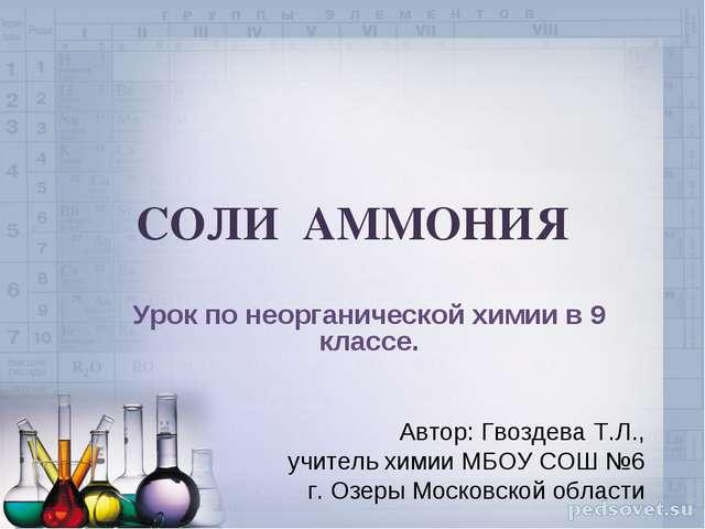 СОЛИ АММОНИЯ Урок по неорганической химии в 9 классе. Автор: Гвоздева Т.Л., у...