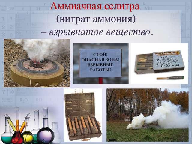 Аммиачная селитра (нитрат аммония) – взрывчатое вещество.