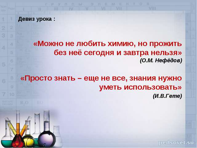 Девиз урока : «Можно не любить химию, но прожить без неё сегодня и завтра не...
