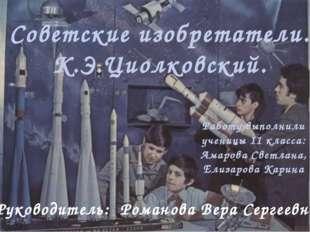 Советские изобретатели. К.Э.Циолковский. Работу выполнили ученицы 11 класса:
