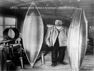 1892г. - аэростат металлический, управляемый.