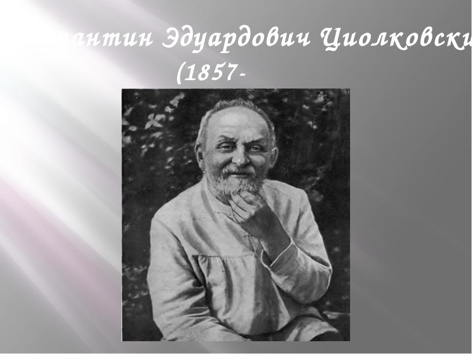 Константин Эдуардович Циолковский (1857-1935) .