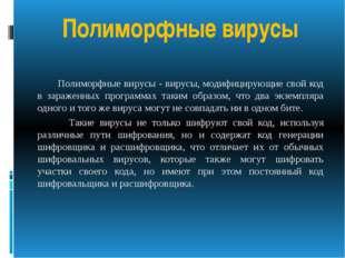 Полиморфные вирусы Полиморфные вирусы - вирусы, модифицирующие свой код в зар