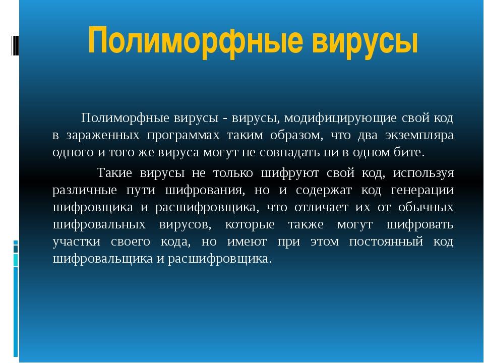 Полиморфные вирусы Полиморфные вирусы - вирусы, модифицирующие свой код в зар...
