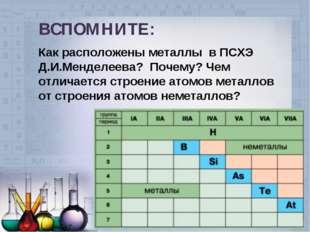 ВСПОМНИТЕ: Как расположены металлы в ПСХЭ Д.И.Менделеева? Почему? Чем отлича
