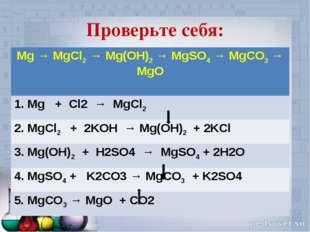 Проверьте себя: Mg → MgCl2 → Mg(OH)2 → MgSO4 → MgCO3 → MgO 1. Mg + Cl2 → MgCl