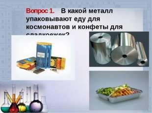 Вопрос 1. В какой металл упаковывают еду для космонавтов и конфеты для сладко