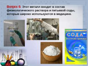 Вопрос 9. Этот металл входит в состав физиологического раствора и питьевой со