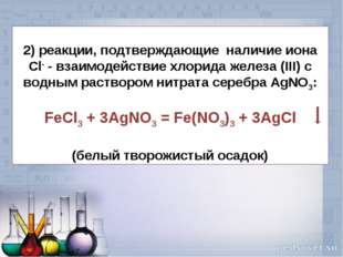 2) реакции, подтверждающие наличие иона Cl- - взаимодействие хлорида железа