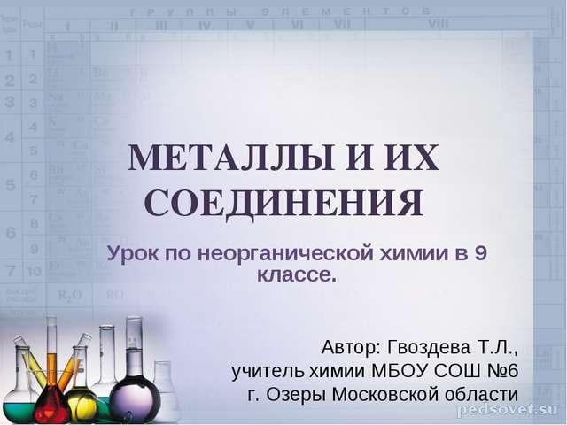МЕТАЛЛЫ И ИХ СОЕДИНЕНИЯ Урок по неорганической химии в 9 классе. Автор: Гвозд...