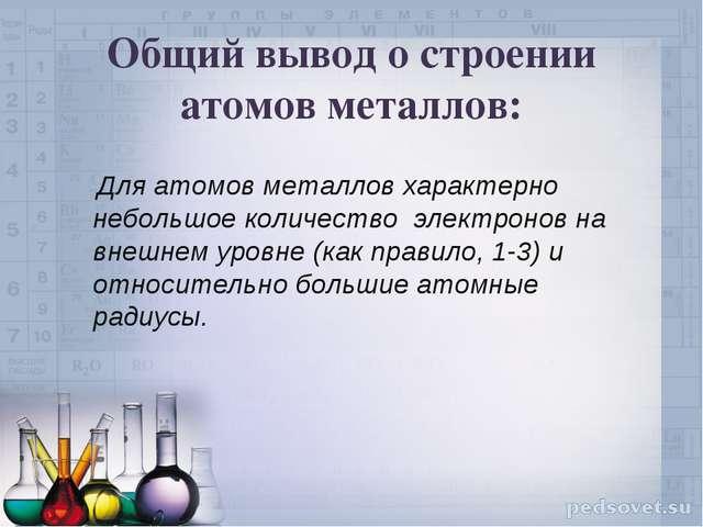 Общий вывод о строении атомов металлов: Для атомов металлов характерно неболь...