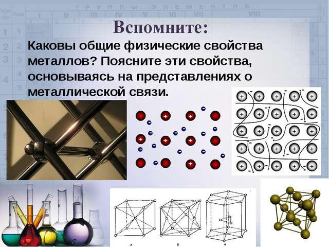 Вспомните: Каковы общие физические свойства металлов? Поясните эти свойства,...