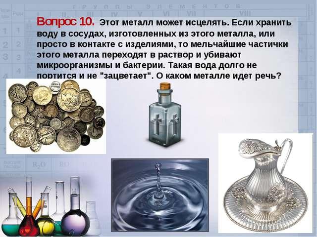 Вопрос 10. Этот металл может исцелять. Если хранить воду в сосудах, изготовле...