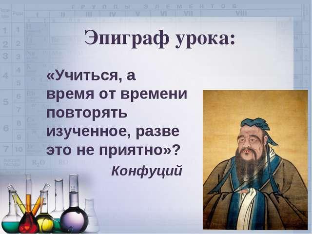 Эпиграф урока: «Учиться, а время от времени повторять изученное, разве это не...