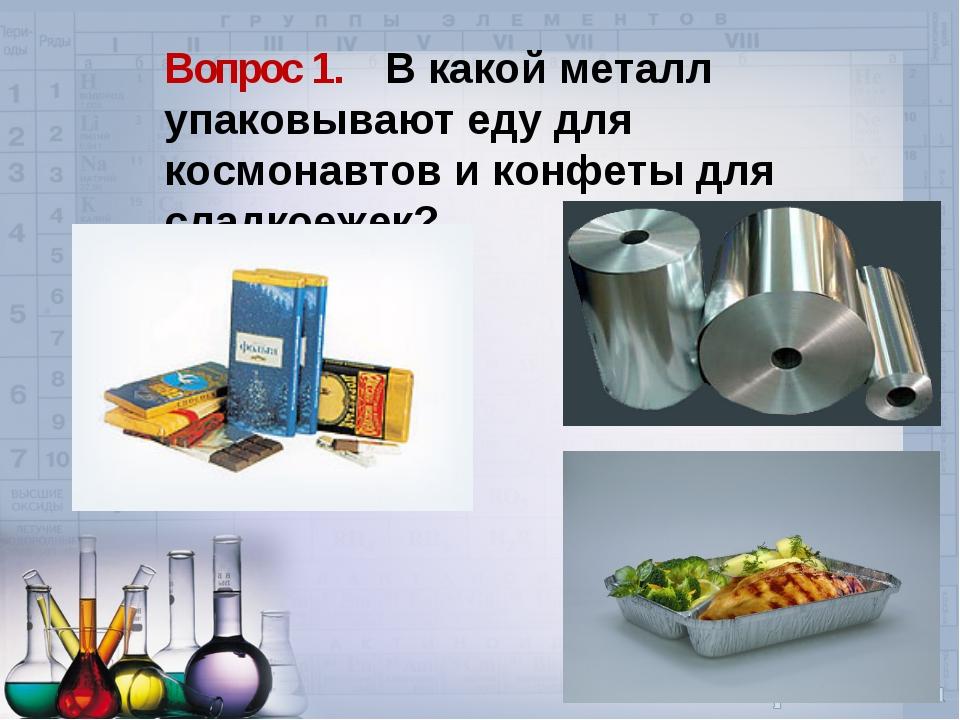 Вопрос 1. В какой металл упаковывают еду для космонавтов и конфеты для сладко...