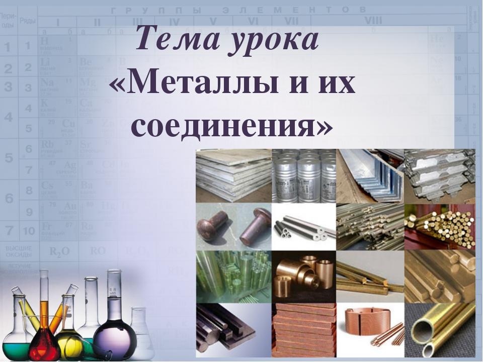 Тема урока «Металлы и их соединения»