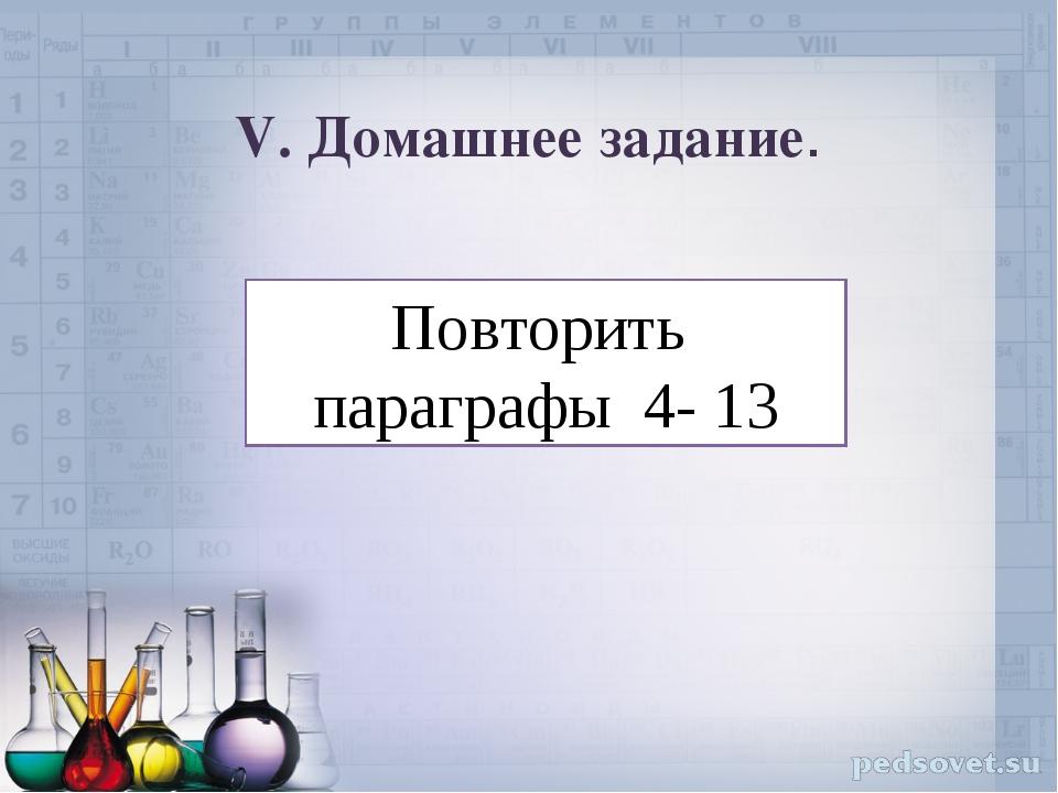 V. Домашнее задание. Повторить параграфы 4- 13