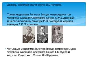 Дважды Героями стали около 150 человек. Тремя медалями Золотая Звезда награжд