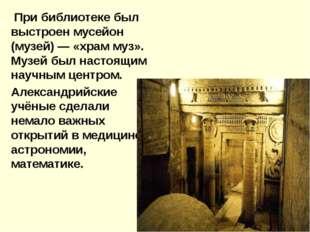 При библиотеке был выстроен мусейон (музей) — «храм муз». Музей был настоящи
