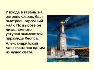 У входа в гавань, на острове Фарос, был выстроен огромный маяк. По высоте он