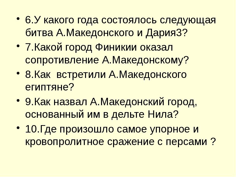 6.У какого года состоялось следующая битва А.Македонского и Дария3? 7.Какой...