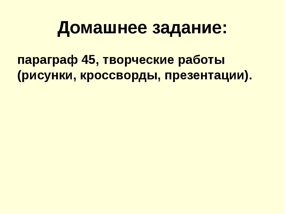 Домашнее задание: параграф 45, творческие работы (рисунки, кроссворды, презен...
