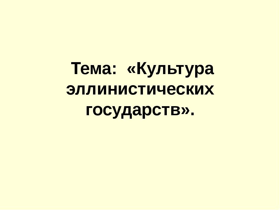 Тема: «Культура эллинистических государств».