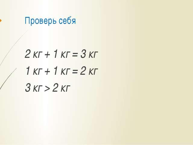 Проверь себя 2 кг + 1 кг = 3 кг 1 кг + 1 кг = 2 кг 3 кг > 2 кг