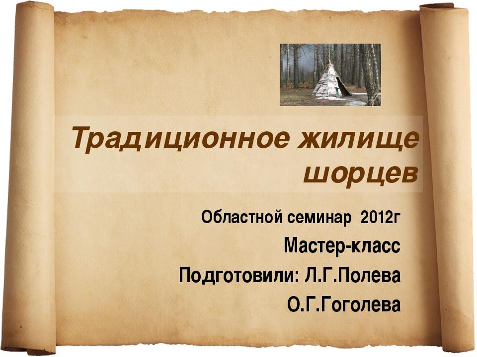 Традиционное жилище шорцев Областной семинар 2012г Мастер-класс Подготовили:...