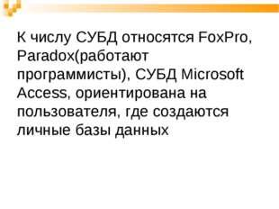 К числу СУБД относятся FoxPro, Paradox(работают программисты), СУБД Microsoft