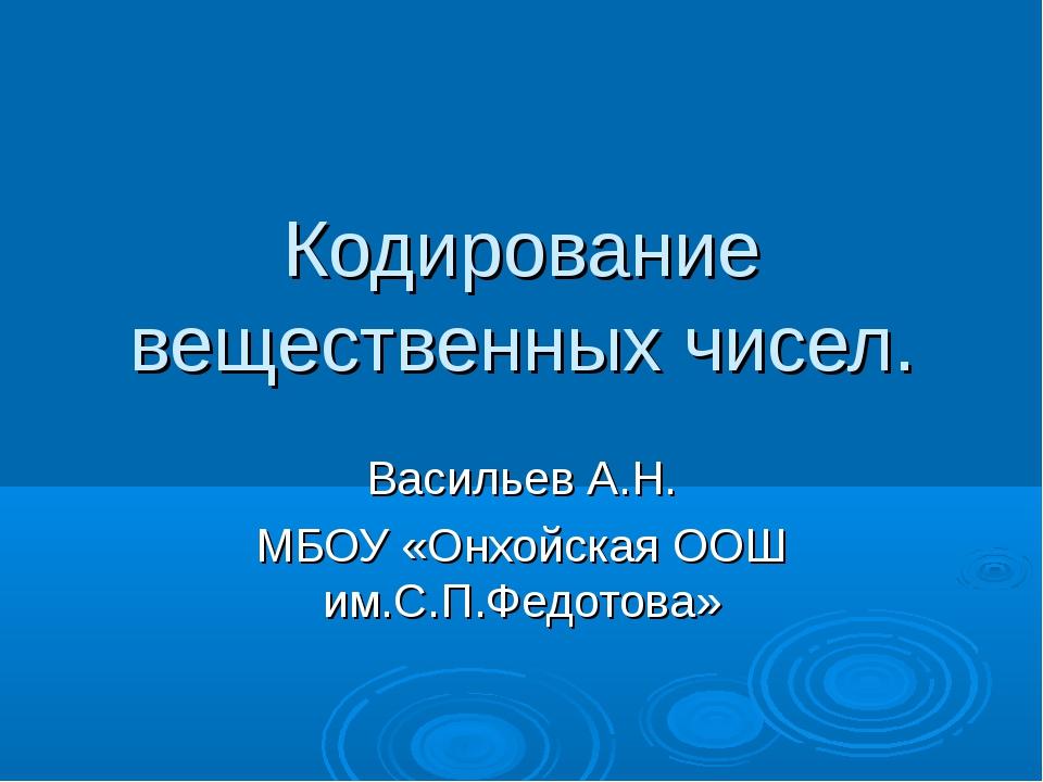 Кодирование вещественных чисел. Васильев А.Н. МБОУ «Онхойская ООШ им.С.П.Федо...