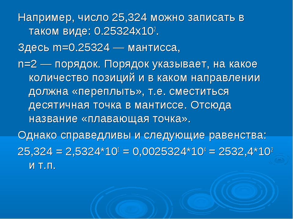 Например, число 25,324 можно записать в таком виде: 0.25324х102. Здесь m=0.25...