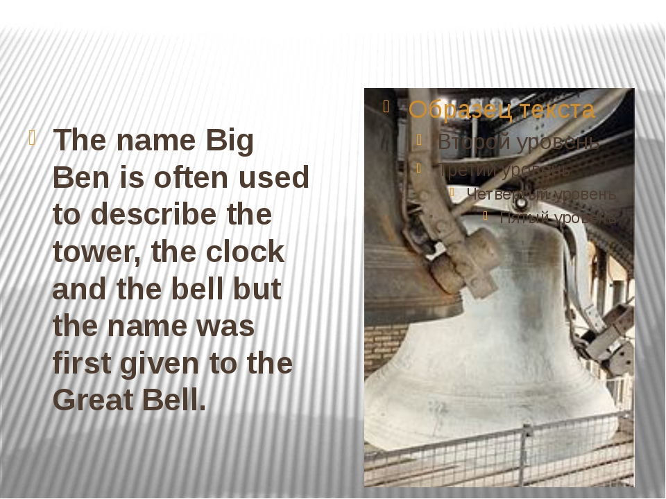 The name Big Ben is often used to describe the tower, the clock and the bell...