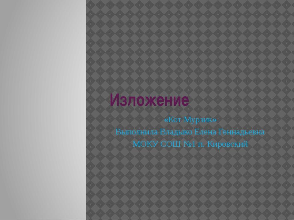Изложение «Кот Мурзик» Выполнила Владыко Елена Геннадьевна МОКУ СОШ №1 п. Кир...