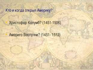 Кто и когда открыл Америку? Христофор Колумб? (1451-1506) Америго Веспуччи? (