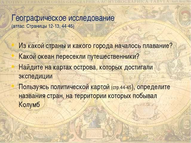Географическое исследование (атлас. Страницы 12-13, 44-45) Из какой страны и...