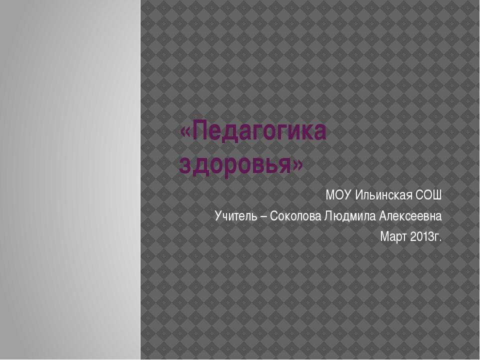«Педагогика здоровья» МОУ Ильинская СОШ Учитель – Соколова Людмила Алексеевна...