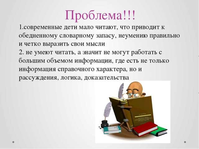 Проблема!!! 1.современные дети мало читают, что приводит к обедненному слова...