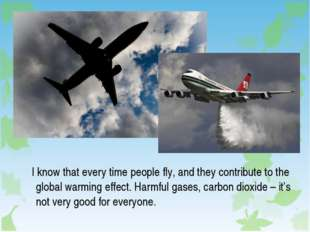 I know that every time people fly, and they contribute to the global warming